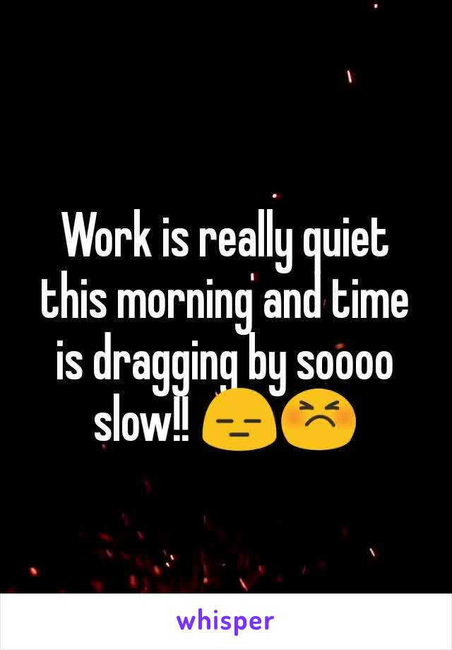 Work is really quiet this morning and time is dragging by soooo slow!! 😑😣