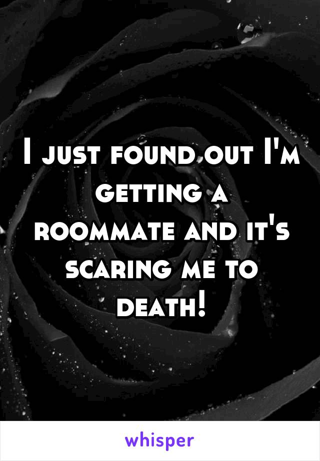 I just found out I'm getting a roommate and it's scaring me to death!