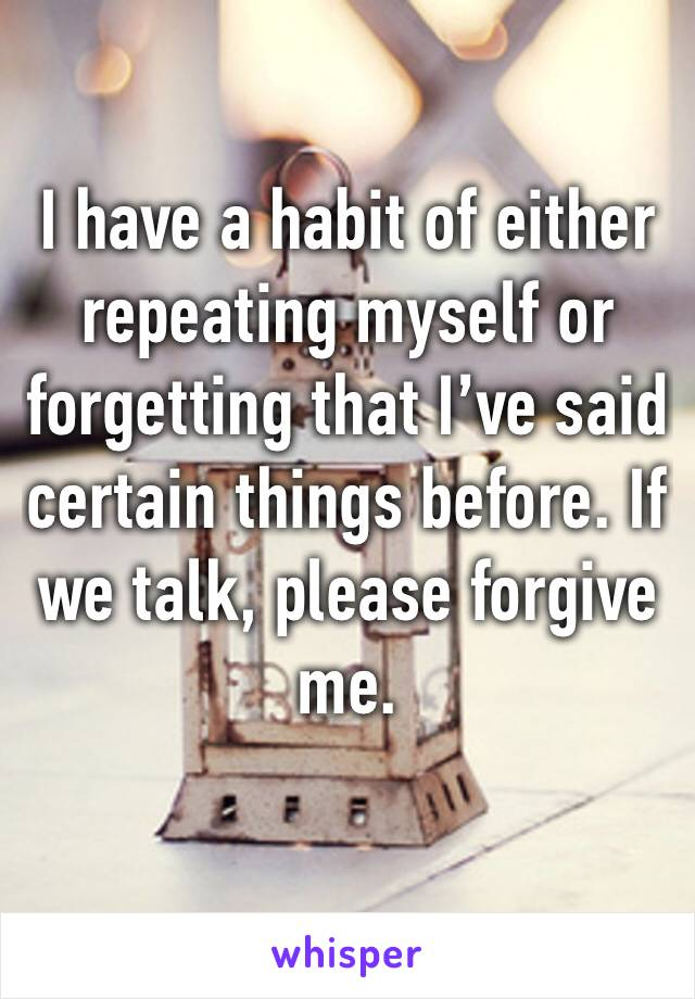 I have a habit of either repeating myself or forgetting that I've said certain things before. If we talk, please forgive me.