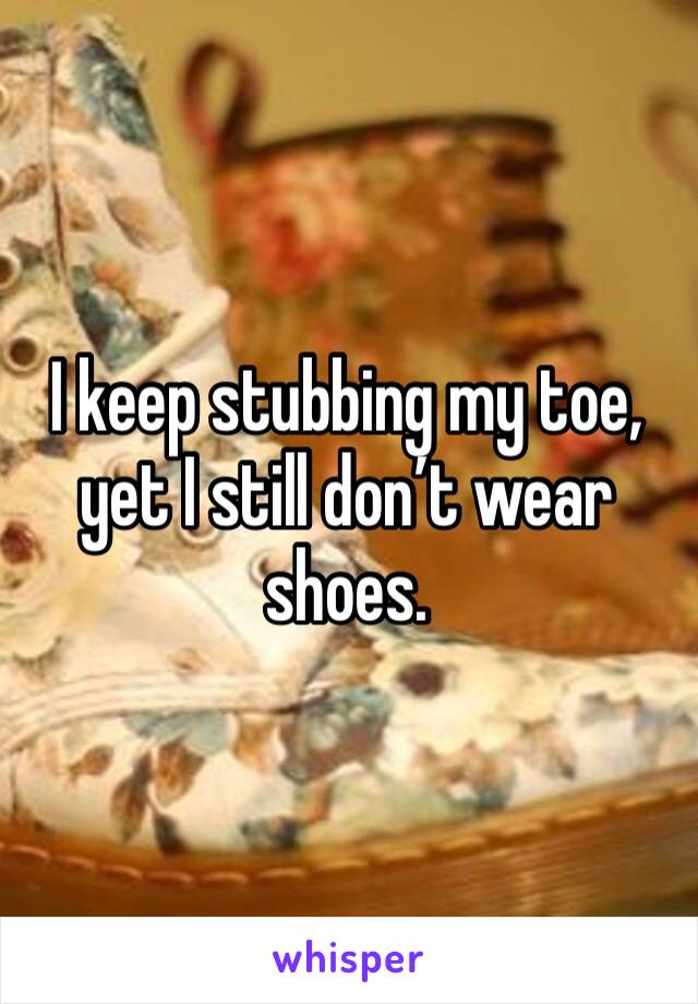 I keep stubbing my toe, yet I still don't wear shoes.