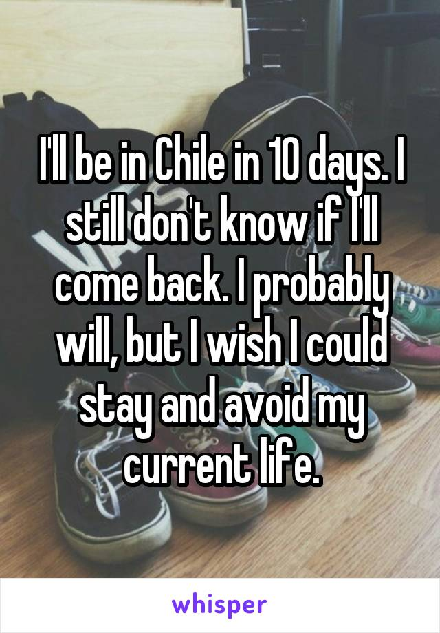 I'll be in Chile in 10 days. I still don't know if I'll come back. I probably will, but I wish I could stay and avoid my current life.