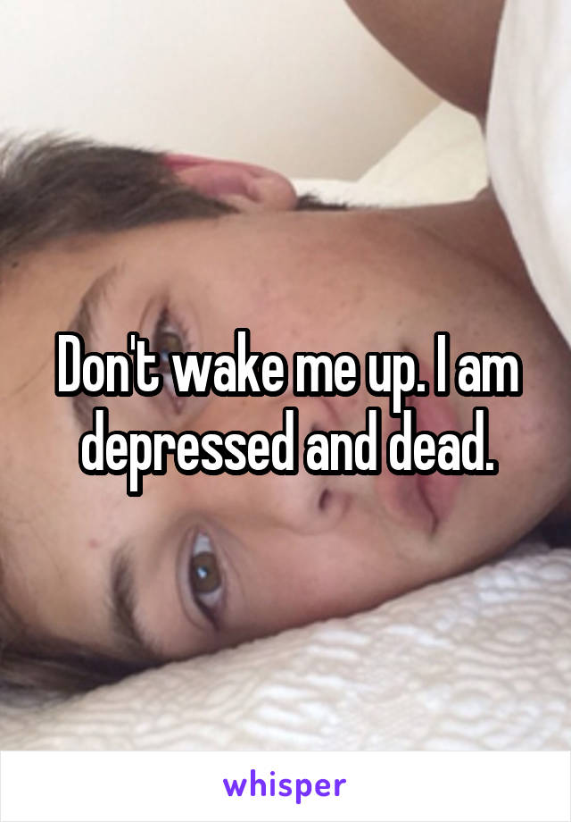Don't wake me up. I am depressed and dead.