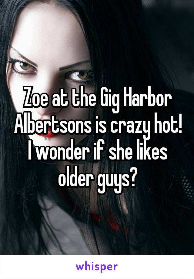 Zoe at the Gig Harbor Albertsons is crazy hot! I wonder if she likes older guys?