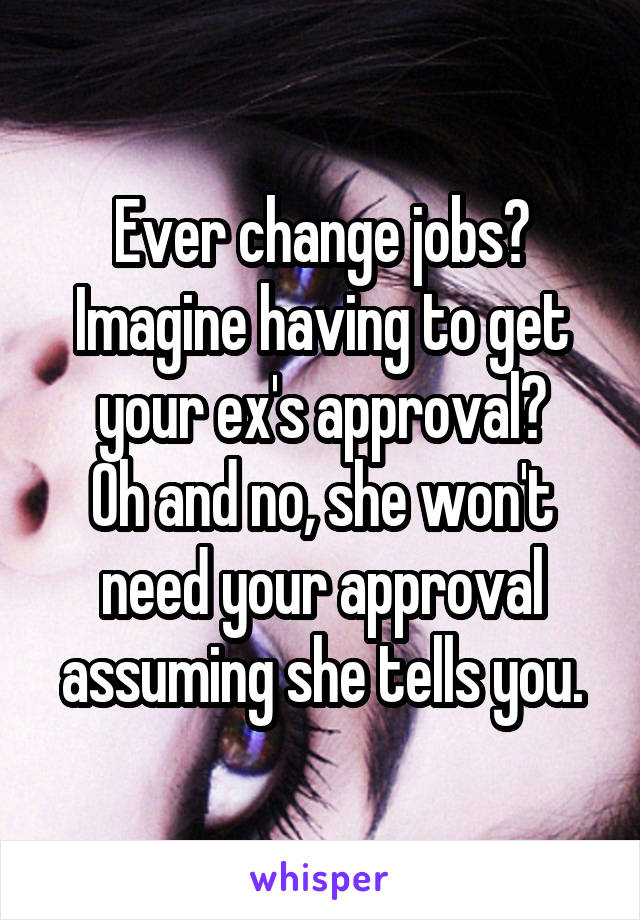 Ever change jobs? Imagine having to get your ex's approval? Oh and no, she won't need your approval assuming she tells you.
