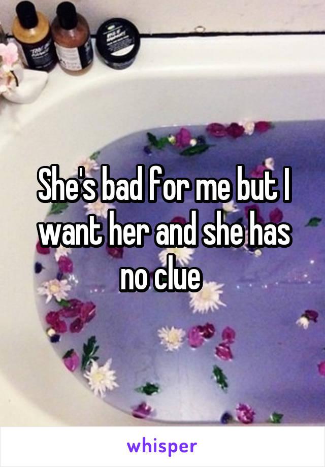 She's bad for me but I want her and she has no clue