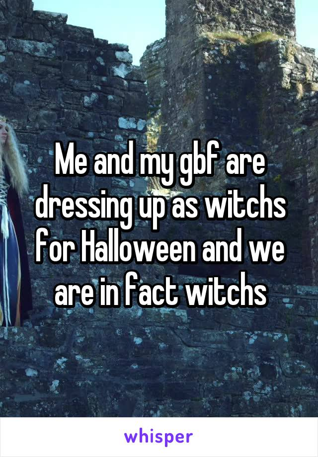 Me and my gbf are dressing up as witchs for Halloween and we are in fact witchs