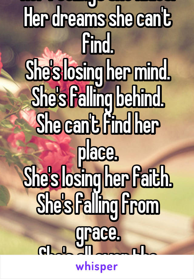 Her feelings she hides. Her dreams she can't find. She's losing her mind. She's falling behind. She can't find her place. She's losing her faith. She's falling from grace. She's all over the place.