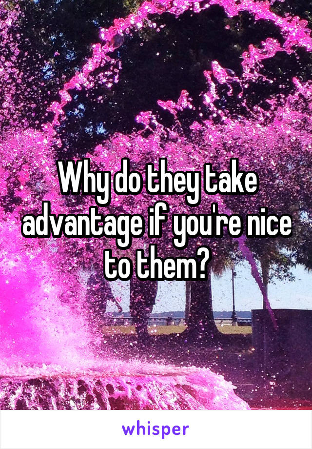 Why do they take advantage if you're nice to them?