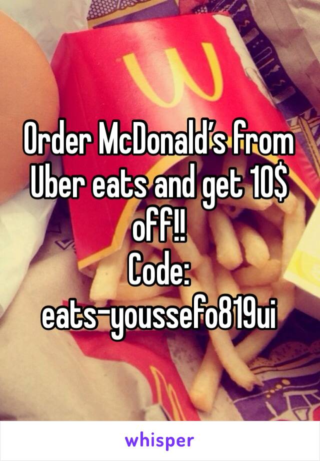Order McDonald's from Uber eats and get 10$ off!! Code:  eats-youssefo819ui