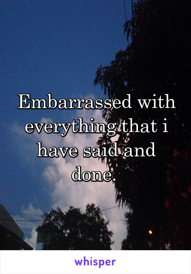 Embarrassed with everything that i have said and done.