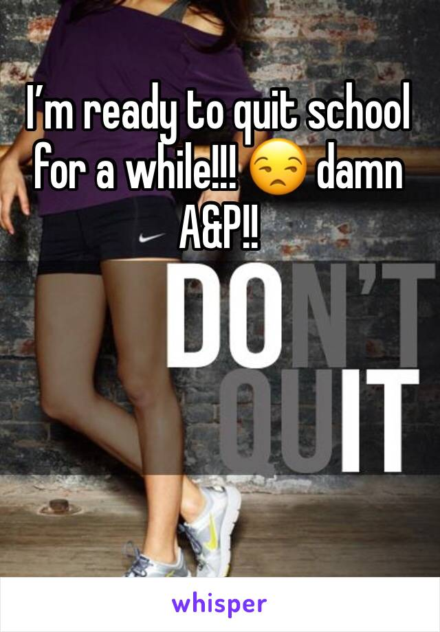 I'm ready to quit school for a while!!! 😒 damn A&P!!