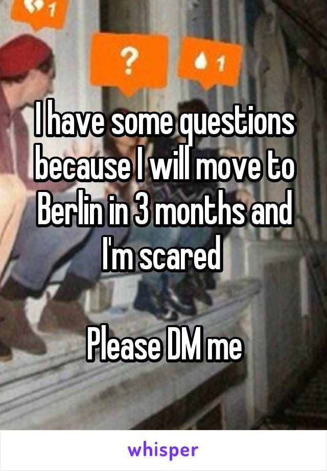 I have some questions because I will move to Berlin in 3 months and I'm scared   Please DM me