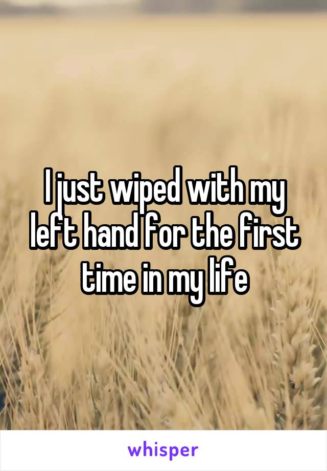 I just wiped with my left hand for the first time in my life
