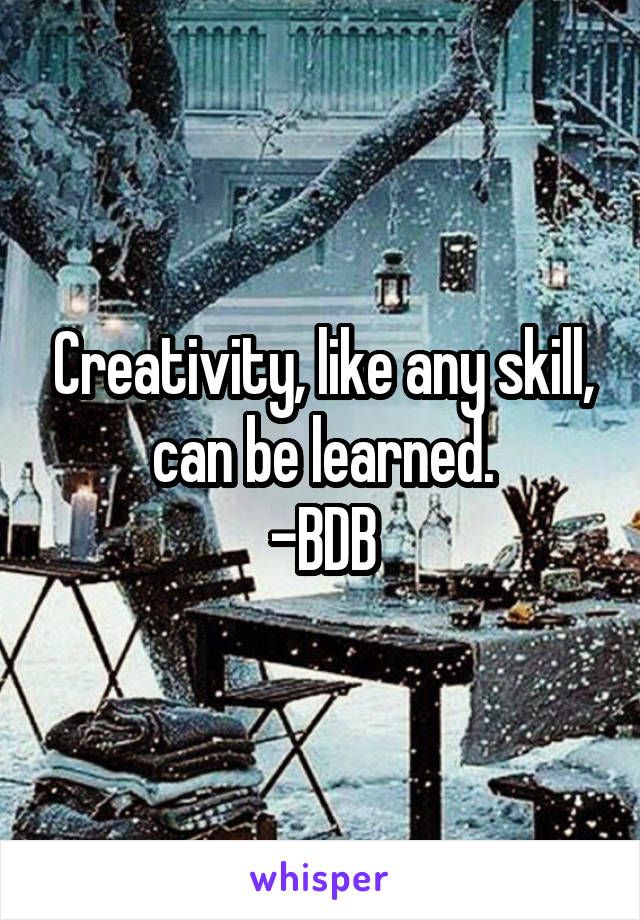 Creativity, like any skill, can be learned. -BDB