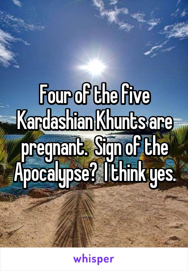 Four of the five Kardashian Khunts are pregnant.  Sign of the Apocalypse?  I think yes.