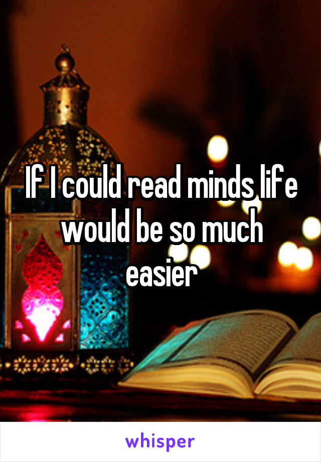 If I could read minds life would be so much easier