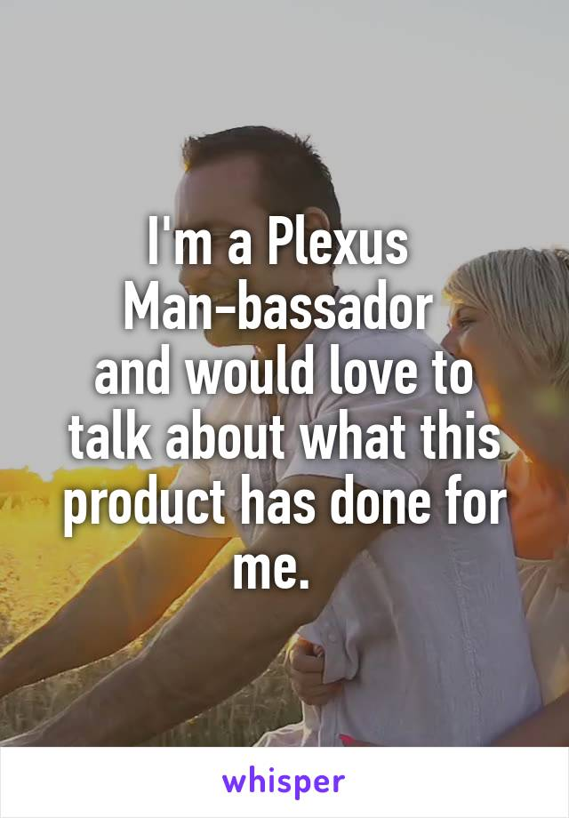 I'm a Plexus  Man-bassador  and would love to talk about what this product has done for me.