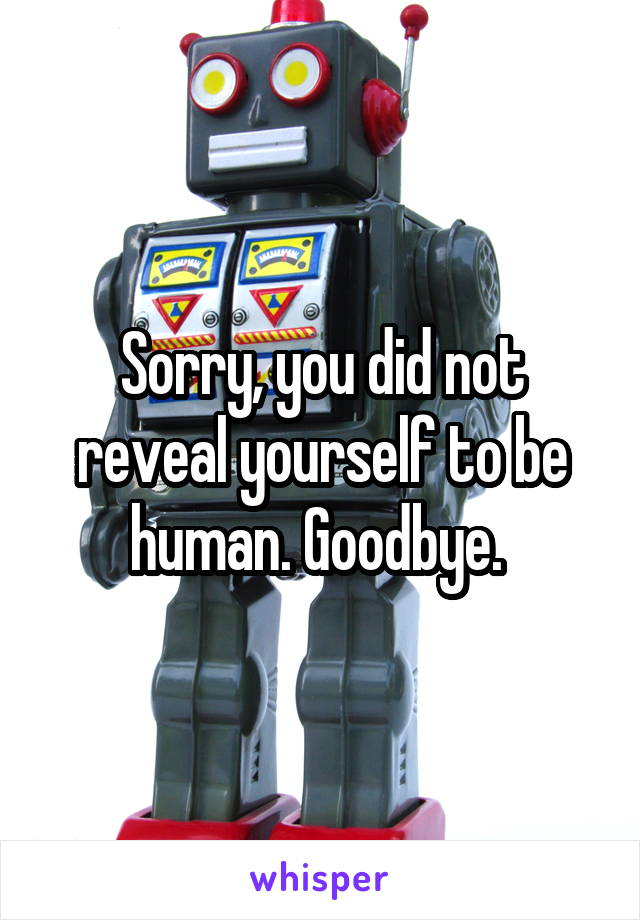 Sorry, you did not reveal yourself to be human. Goodbye.