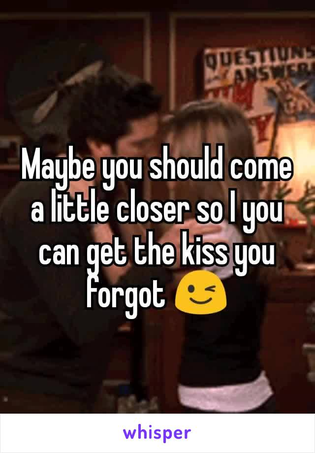 Maybe you should come a little closer so I you can get the kiss you forgot 😉