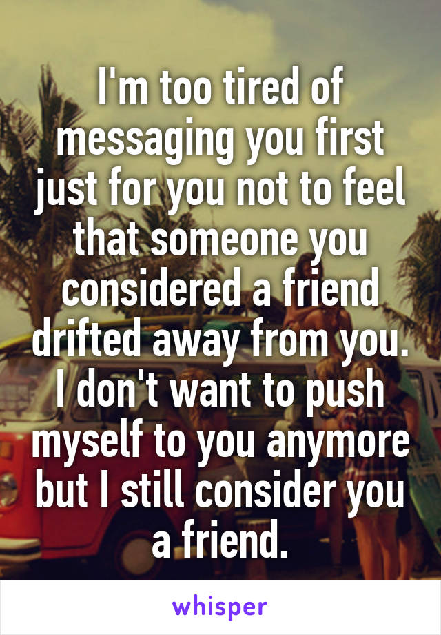 I'm too tired of messaging you first just for you not to feel that someone you considered a friend drifted away from you. I don't want to push myself to you anymore but I still consider you a friend.