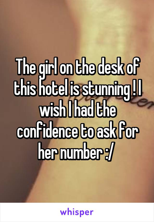 The girl on the desk of this hotel is stunning ! I wish I had the confidence to ask for her number :/