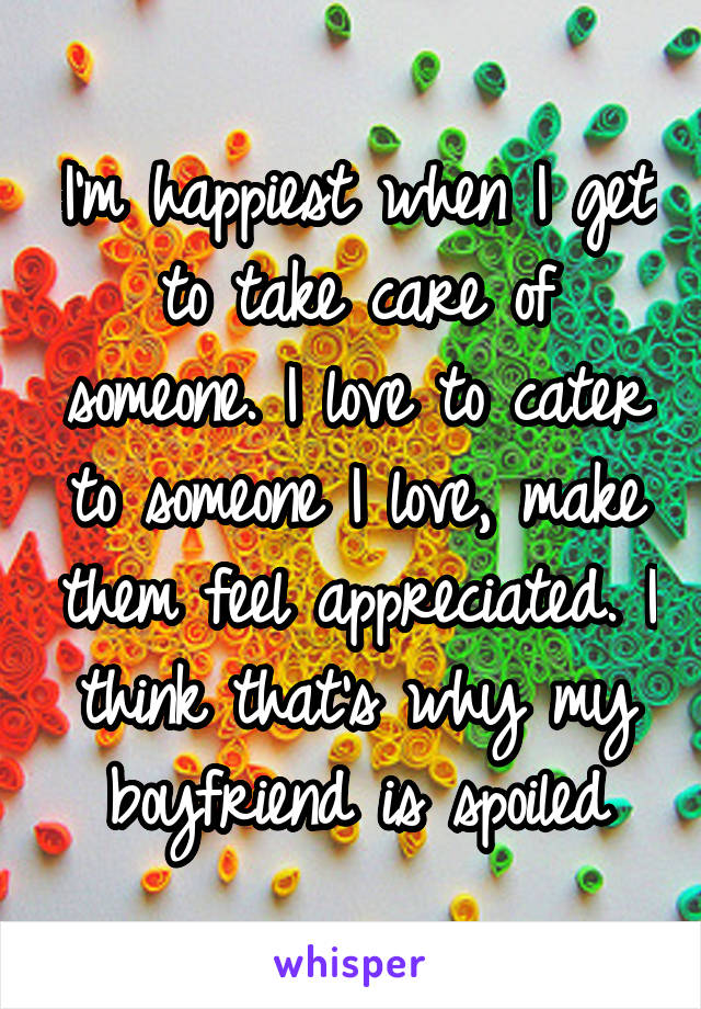 I'm happiest when I get to take care of someone. I love to cater to someone I love, make them feel appreciated. I think that's why my boyfriend is spoiled