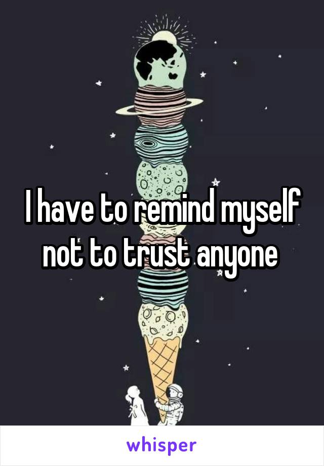I have to remind myself not to trust anyone