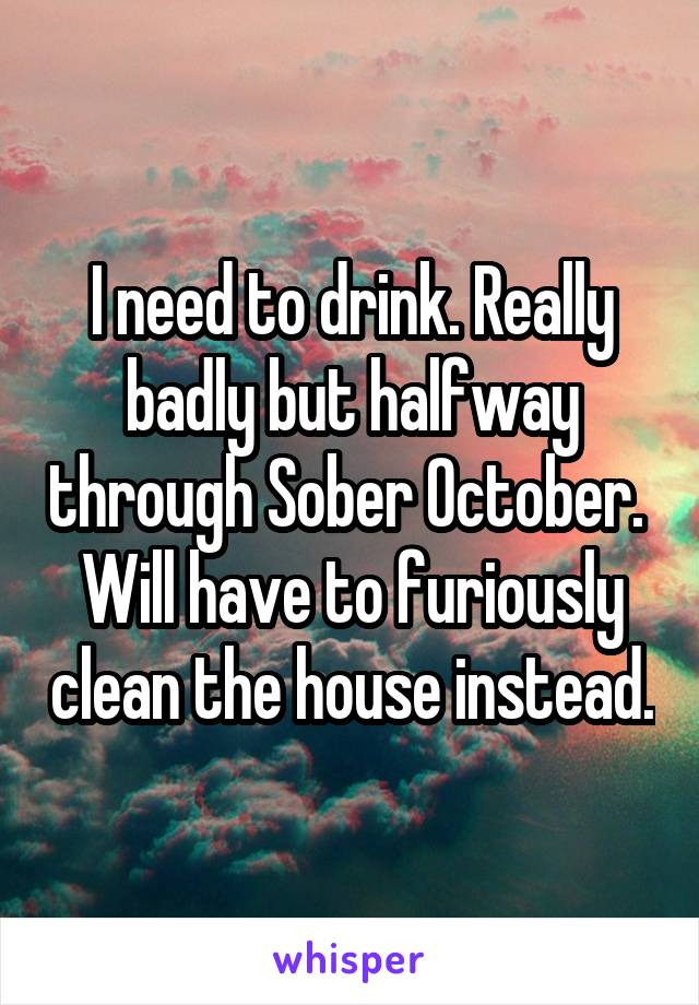 I need to drink. Really badly but halfway through Sober October.  Will have to furiously clean the house instead.