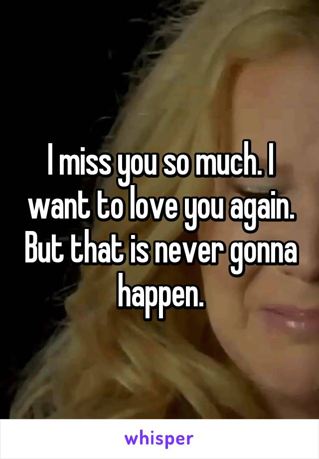 I miss you so much. I want to love you again. But that is never gonna happen.
