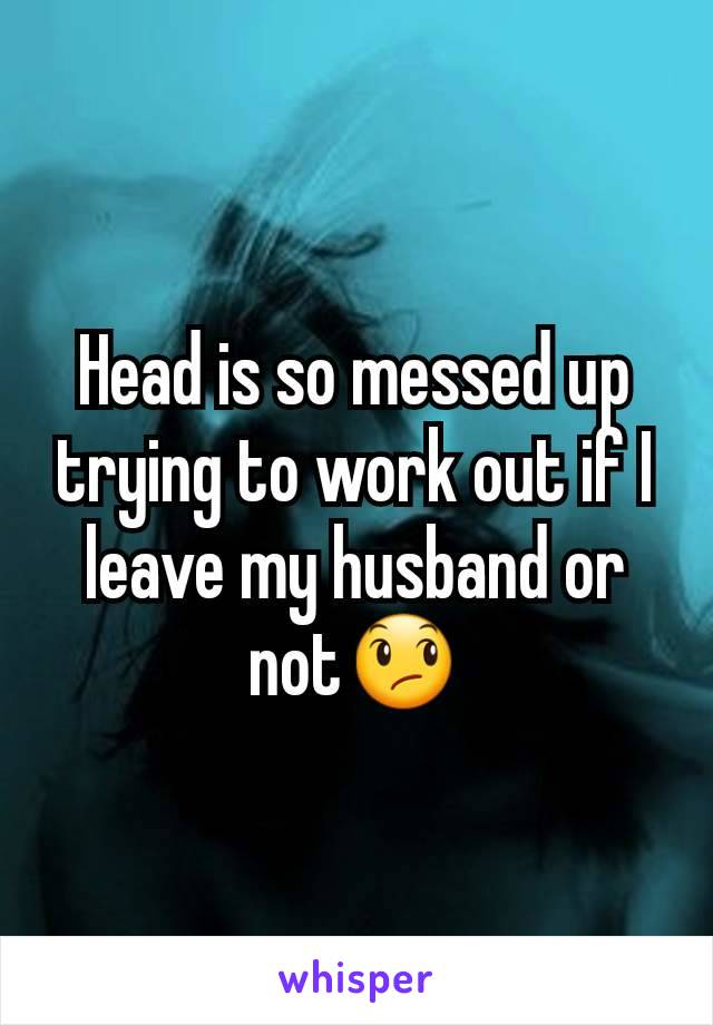 Head is so messed up trying to work out if I leave my husband or not😞