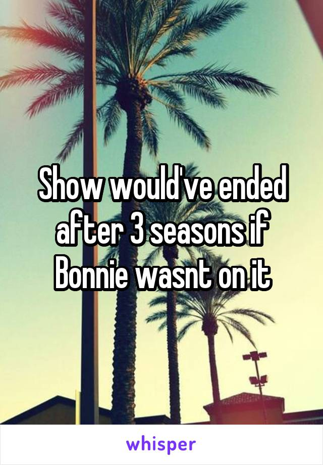 Show would've ended after 3 seasons if Bonnie wasnt on it