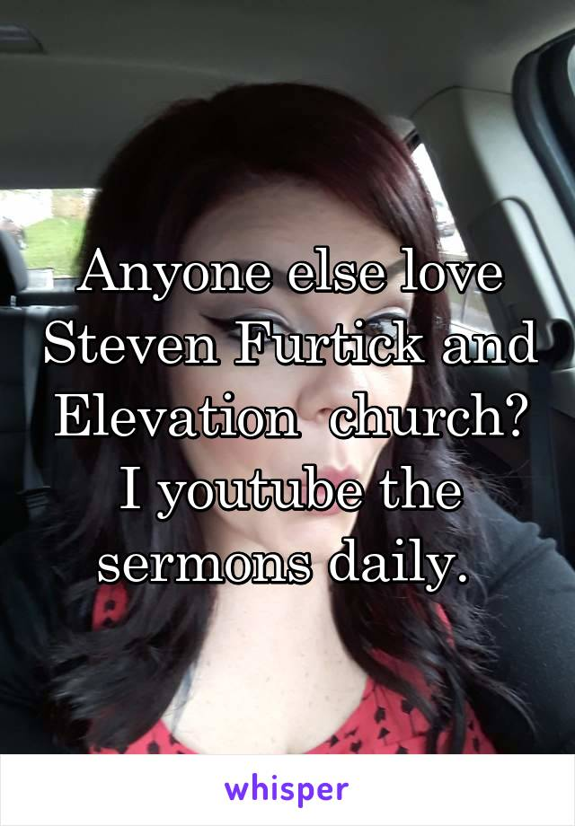 Anyone else love Steven Furtick and Elevation  church? I youtube the sermons daily.
