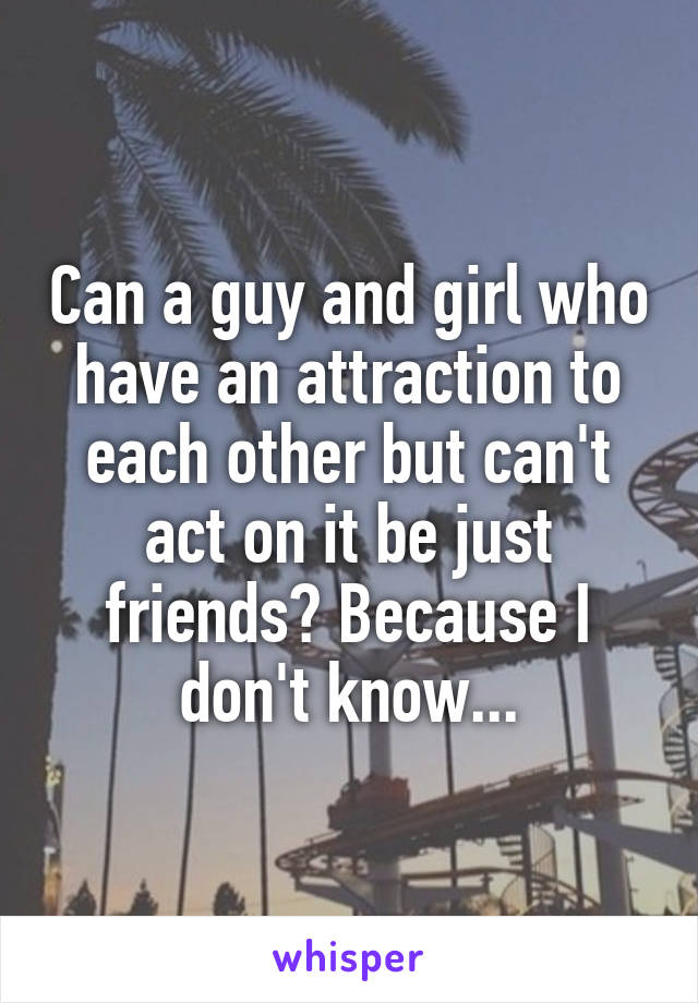 Can a guy and girl who have an attraction to each other but can't act on it be just friends? Because I don't know...