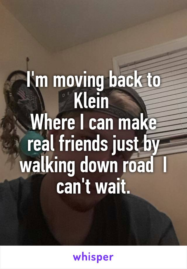 I'm moving back to Klein  Where I can make real friends just by walking down road  I can't wait.