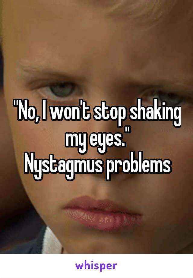 """No, I won't stop shaking my eyes."" Nystagmus problems"