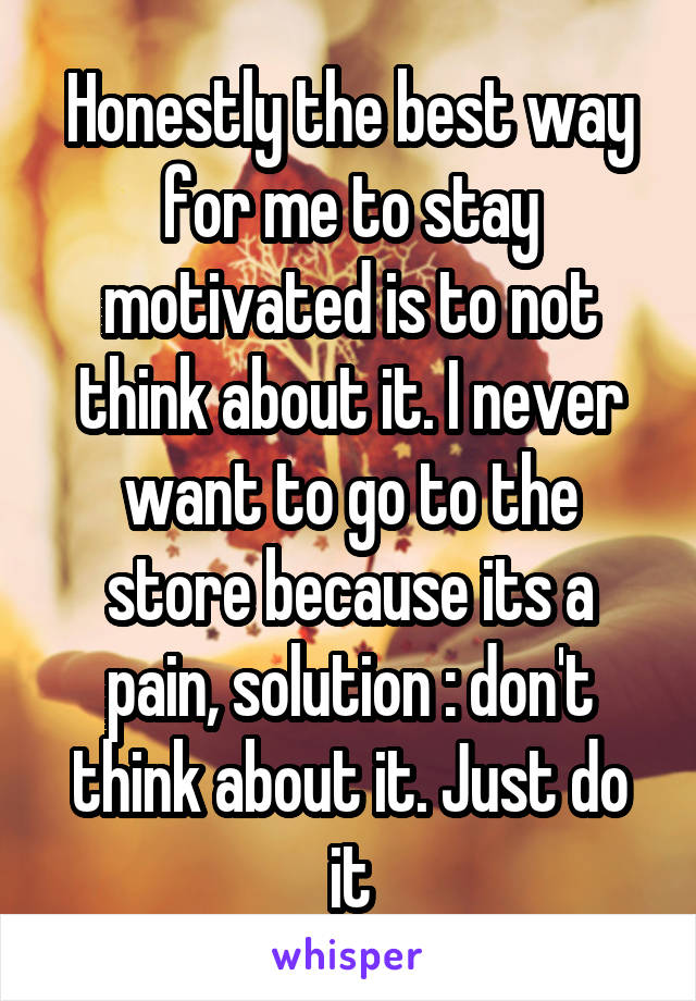 Honestly the best way for me to stay motivated is to not think about it. I never want to go to the store because its a pain, solution : don't think about it. Just do it