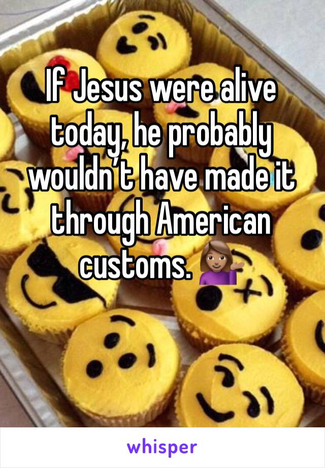 If Jesus were alive today, he probably wouldn't have made it through American customs. 💁🏽