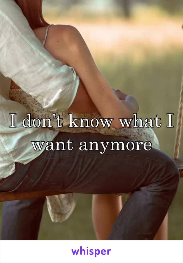 I don't know what I want anymore