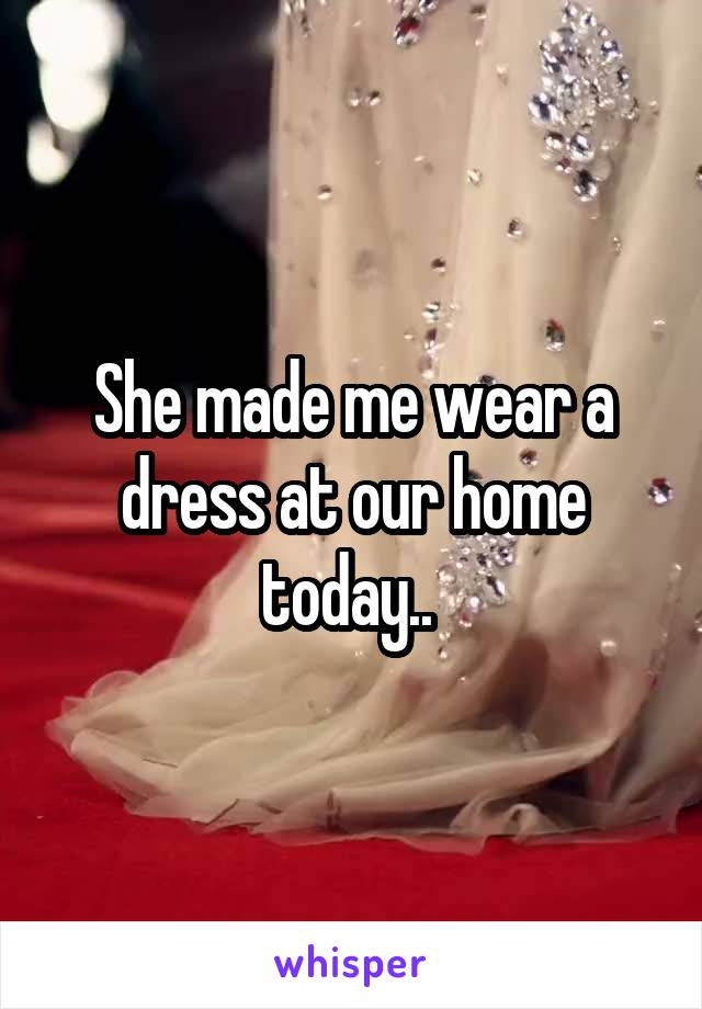 She made me wear a dress at our home today..