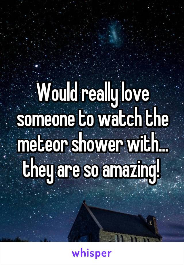 Would really love someone to watch the meteor shower with... they are so amazing!