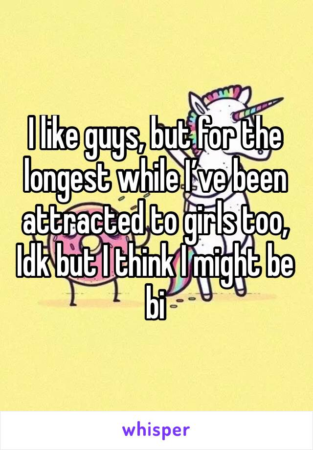 I like guys, but for the longest while I've been attracted to girls too, Idk but I think I might be bi