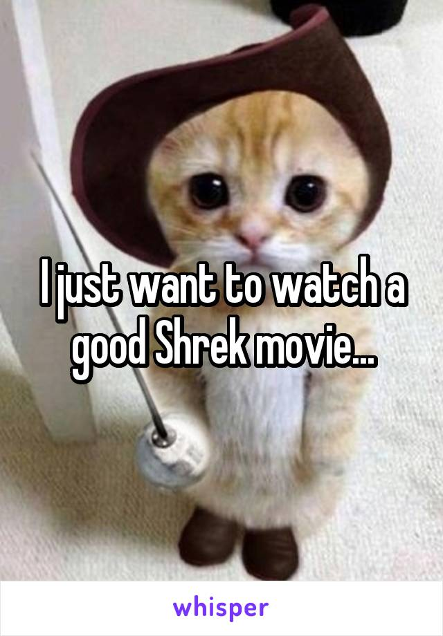 I just want to watch a good Shrek movie...