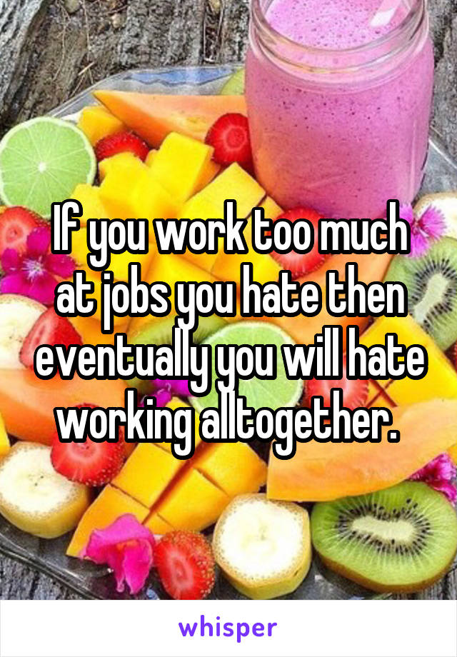 If you work too much at jobs you hate then eventually you will hate working alltogether.