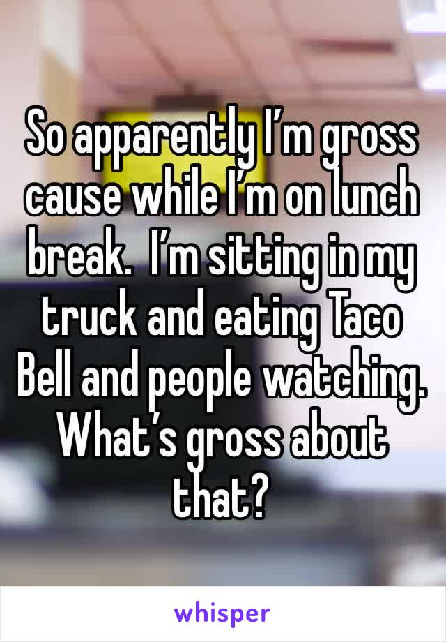 So apparently I'm gross cause while I'm on lunch break.  I'm sitting in my truck and eating Taco Bell and people watching. What's gross about that?