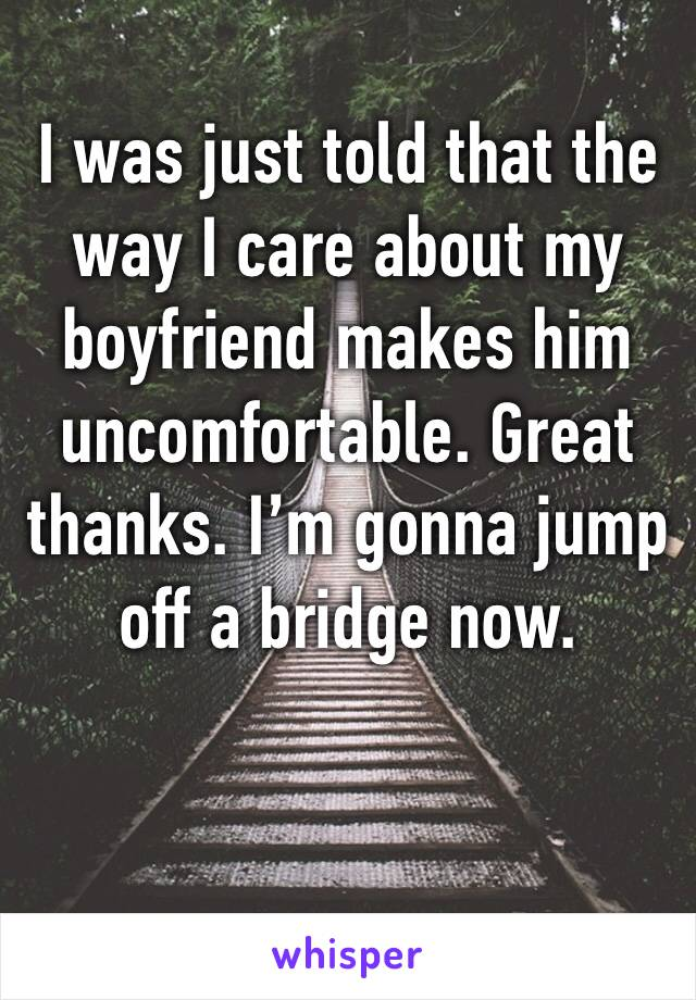 I was just told that the way I care about my boyfriend makes him uncomfortable. Great thanks. I'm gonna jump off a bridge now.