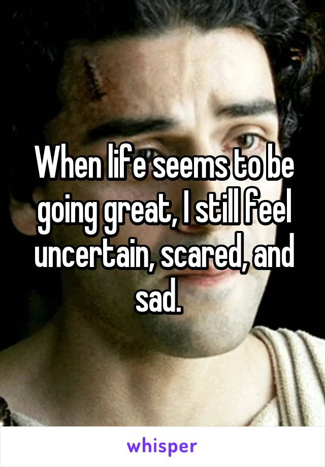 When life seems to be going great, I still feel uncertain, scared, and sad.