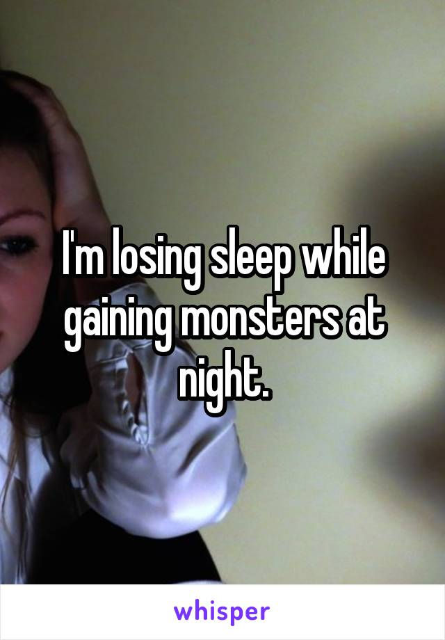 I'm losing sleep while gaining monsters at night.