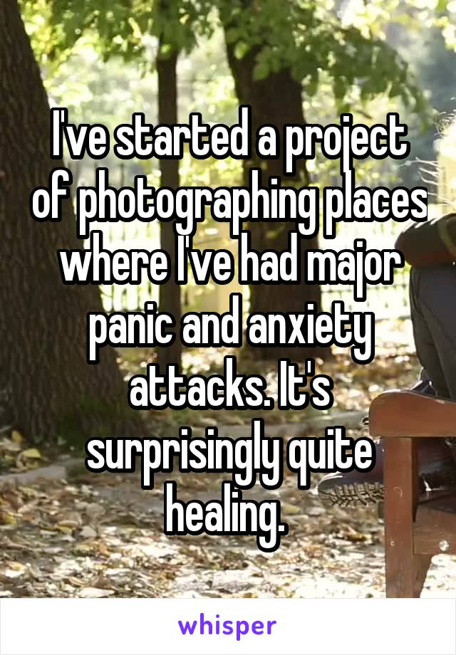I've started a project of photographing places where I've had major panic and anxiety attacks. It's surprisingly quite healing.