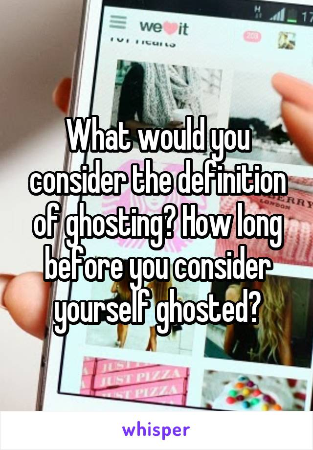What would you consider the definition of ghosting? How long before you consider yourself ghosted?
