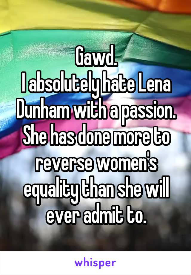 Gawd. I absolutely hate Lena Dunham with a passion. She has done more to reverse women's equality than she will ever admit to.